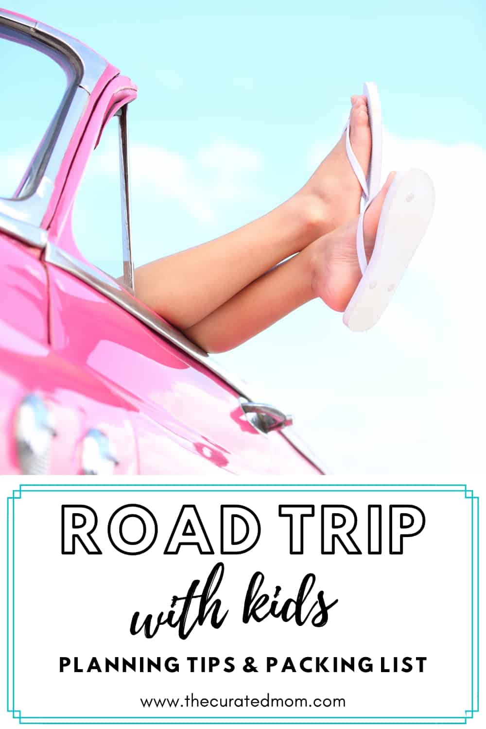 Pink convertible car with legs sticking out with white flip flops on with text reading Road Trip with kids Planning tips and packing list
